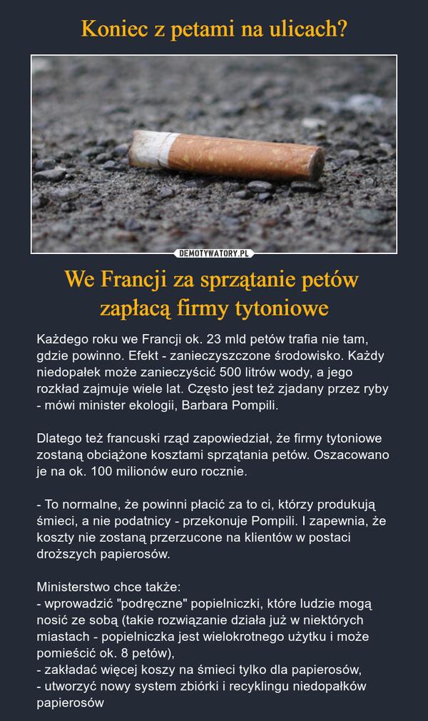 """We Francji za sprzątanie petów zapłacą firmy tytoniowe – Każdego roku we Francji ok. 23 mld petów trafia nie tam, gdzie powinno. Efekt - zanieczyszczone środowisko. Każdy niedopałek może zanieczyścić 500 litrów wody, a jego rozkład zajmuje wiele lat. Często jest też zjadany przez ryby - mówi minister ekologii, Barbara Pompili.Dlatego też francuski rząd zapowiedział, że firmy tytoniowe zostaną obciążone kosztami sprzątania petów. Oszacowano je na ok. 100 milionów euro rocznie.- To normalne, że powinni płacić za to ci, którzy produkują śmieci, a nie podatnicy - przekonuje Pompili. I zapewnia, że koszty nie zostaną przerzucone na klientów w postaci droższych papierosów.Ministerstwo chce także:- wprowadzić """"podręczne"""" popielniczki, które ludzie mogą nosić ze sobą (takie rozwiązanie działa już w niektórych miastach - popielniczka jest wielokrotnego użytku i może pomieścić ok. 8 petów),- zakładać więcej koszy na śmieci tylko dla papierosów,- utworzyć nowy system zbiórki i recyklingu niedopałków papierosów"""