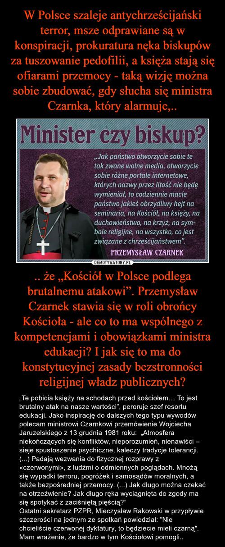 """W Polsce szaleje antychrześcijański terror, msze odprawiane są w konspiracji, prokuratura nęka biskupów za tuszowanie pedofilii, a księża stają się ofiarami przemocy - taką wizję można sobie zbudować, gdy słucha się ministra Czarnka, który alarmuje,.. .. że """"Kościół w Polsce podlega brutalnemu atakowi"""". Przemysław Czarnek stawia się w roli obrońcy Kościoła - ale co to ma wspólnego z kompetencjami i obowiązkami ministra edukacji? I jak się to ma do konstytucyjnej zasady bezstronności religijnej władz publicznych?"""