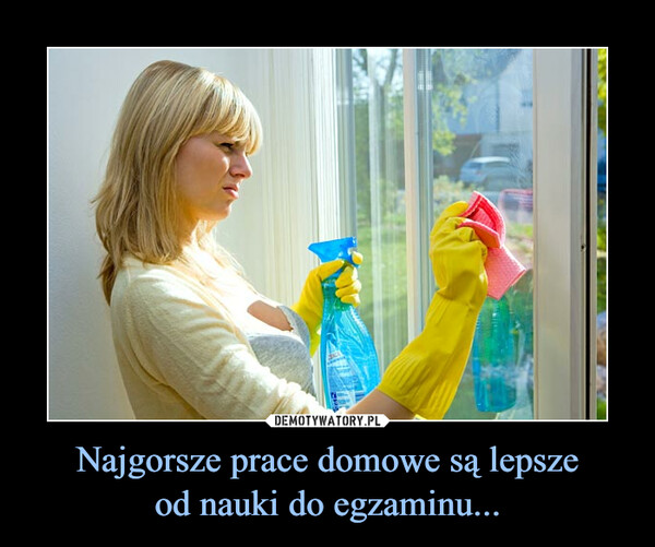 Najgorsze prace domowe są lepszeod nauki do egzaminu... –