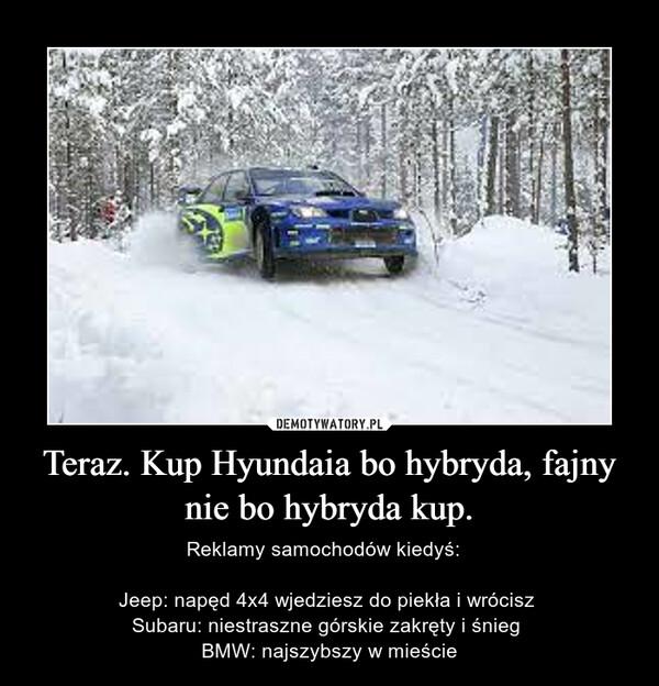 Teraz. Kup Hyundaia bo hybryda, fajny nie bo hybryda kup. – Reklamy samochodów kiedyś:  Jeep: napęd 4x4 wjedziesz do piekła i wrócisz Subaru: niestraszne górskie zakręty i śnieg BMW: najszybszy w mieście