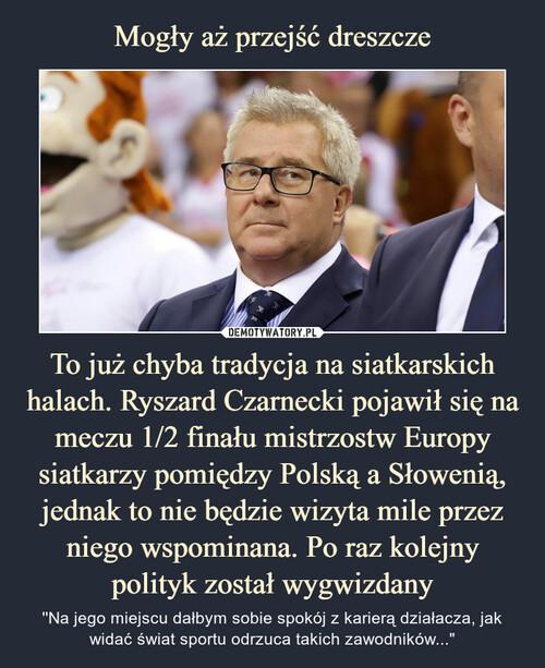 Mogły aż przejść dreszcze To już chyba tradycja na siatkarskich halach. Ryszard Czarnecki pojawił się na meczu 1/2 finału mistrzostw Europy siatkarzy pomiędzy Polską a Słowenią, jednak to nie będzie wizyta mile przez niego wspominana. Po raz kolejny polityk został wygwizdany