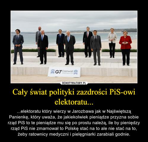 Cały świat polityki zazdrości PiS-owi elektoratu...