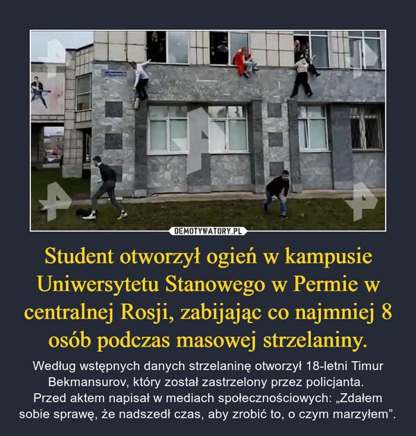 """Student otworzył ogień w kampusie Uniwersytetu Stanowego w Permie w centralnej Rosji, zabijając co najmniej 8 osób podczas masowej strzelaniny. – Według wstępnych danych strzelaninę otworzył 18-letni Timur Bekmansurov, który został zastrzelony przez policjanta. Przed aktem napisał w mediach społecznościowych: """"Zdałem sobie sprawę, że nadszedł czas, aby zrobić to, o czym marzyłem""""."""