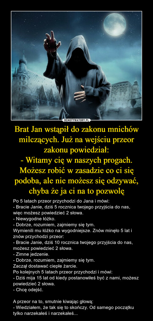 Brat Jan wstąpił do zakonu mnichów milczących. Już na wejściu przeor zakonu powiedział: - Witamy cię w naszych progach. Możesz robić w zasadzie co ci się podoba, ale nie możesz się odzywać, chyba że ja ci na to pozwolę