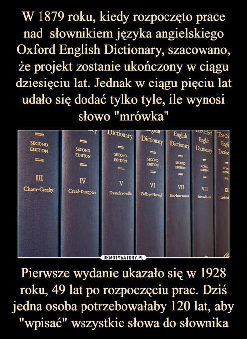 """W 1879 roku, kiedy rozpoczęto prace nad  słownikiem języka angielskiego Oxford English Dictionary, szacowano, że projekt zostanie ukończony w ciągu dziesięciu lat. Jednak w ciągu pięciu lat udało się dodać tylko tyle, ile wynosi słowo """"mrówka"""" Pierwsze wydanie ukazało się w 1928 roku, 49 lat po rozpoczęciu prac. Dziś jedna osoba potrzebowałaby 120 lat, aby """"wpisać"""" wszystkie słowa do słownika"""