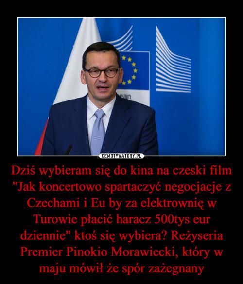 """Dziś wybieram się do kina na czeski film """"Jak koncertowo spartaczyć negocjacje z Czechami i Eu by za elektrownię w Turowie płacić haracz 500tys eur dziennie"""" ktoś się wybiera? Reżyseria Premier Pinokio Morawiecki, który w maju mówił że spór zażegnany"""