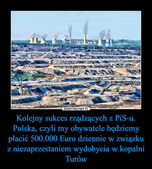 Kolejny sukces rządzących z PiS-u. Polska, czyli my obywatele będziemy płacić 500.000 Euro dziennie w związku z niezaprzestaniem wydobycia w kopalni Turów