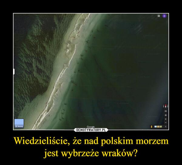 Wiedzieliście, że nad polskim morzem jest wybrzeże wraków? –