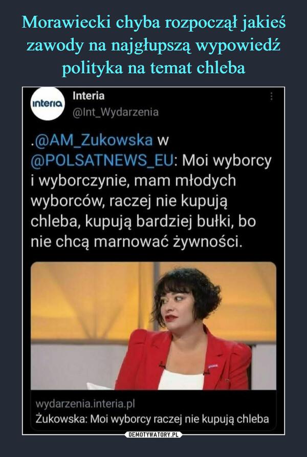 –  Interia@lnt_Wyda rżenia.@AM_Zukowska w@POLSATNEWS_EU: Mol wyborcyi wyborczynie, mam młodychwyborców, raczej nie kupująchleba, kupują bardziej bułki, bonie chcą marnować żywności.wydarzenia.interia.plŻukowska: Moi wyborcy raczej nie kupują chleba