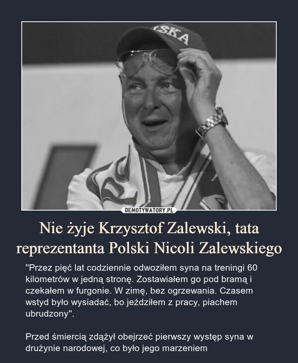 Nie żyje Krzysztof Zalewski, tata reprezentanta Polski Nicoli Zalewskiego – ''Przez pięć lat codziennie odwoziłem syna na treningi 60 kilometrów w jedną stronę. Zostawiałem go pod bramą i czekałem w furgonie. W zimę, bez ogrzewania. Czasem wstyd było wysiadać, bo jeździłem z pracy, piachemubrudzony''.Przed śmiercią zdążył obejrzeć pierwszy występ syna w drużynie narodowej, co było jego marzeniem