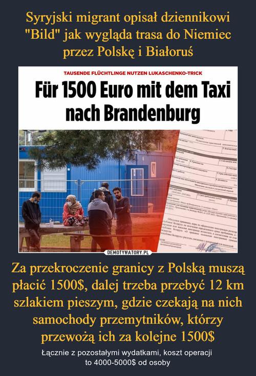 """Syryjski migrant opisał dziennikowi """"Bild"""" jak wygląda trasa do Niemiec przez Polskę i Białoruś Za przekroczenie granicy z Polską muszą płacić 1500$, dalej trzeba przebyć 12 km szlakiem pieszym, gdzie czekają na nich samochody przemytników, którzy przewożą ich za kolejne 1500$"""