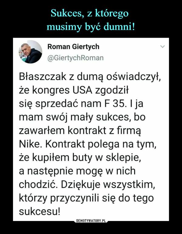 –  Roman Giertych@GiertychRomanBłaszczak z dumą oświadczył,że kongres USA zgodziłsię sprzedać nam F 35.1 jamam swój mały sukces, bozawarłem kontrakt z firmąNike. Kontrakt polega na tym,że kupiłem buty w sklepie,a następnie mogę w nichchodzić. Dziękuje wszystkim,którzy przyczynili się do tegosukcesu!