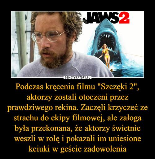 """Podczas kręcenia filmu """"Szczęki 2"""", aktorzy zostali otoczeni przez prawdziwego rekina. Zaczęli krzyczeć ze strachu do ekipy filmowej, ale załoga była przekonana, że aktorzy świetnie weszli w rolę i pokazali im uniesione kciuki w geście zadowolenia"""