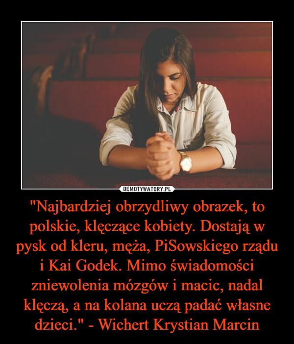 """""""Najbardziej obrzydliwy obrazek, to polskie, klęczące kobiety. Dostają w pysk od kleru, męża, PiSowskiego rządu i Kai Godek. Mimo świadomości zniewolenia mózgów i macic, nadal klęczą, a na kolana uczą padać własne dzieci."""" - Wichert Krystian Marcin –"""