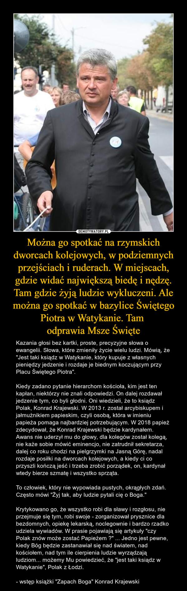 """Można go spotkać na rzymskich dworcach kolejowych, w podziemnych przejściach i ruderach. W miejscach, gdzie widać największą biedę i nędzę. Tam gdzie żyją ludzie wykluczeni. Ale można go spotkać w bazylice Świętego Piotra w Watykanie. Tam odprawia Msze Święte – Kazania głosi bez kartki, proste, precyzyjne słowa o ewangelii. Słowa, które zmieniły życie wielu ludzi. Mówią, że """"Jest taki ksiądz w Watykanie, który kupuje z własnych pieniędzy jedzenie i rozdaje je biednym koczującym przy Placu Świętego Piotra"""".Kiedy zadano pytanie hierarchom kościoła, kim jest ten kapłan, niektórzy nie znali odpowiedzi. On dalej rozdawał jedzenie tym, co byli głodni. Oni wiedzieli, że to ksiądz Polak, Konrad Krajewski. W 2013 r. został arcybiskupem i jałmużnikiem papieskim, czyli osobą, która w imieniu papieża pomaga najbardziej potrzebującym. W 2018 papież zdecydował, że Konrad Krajewski będzie kardynałem. Awans nie uderzył mu do głowy, dla kolegów został kolegą, nie każe sobie mówić eminencjo, nie zatrudnił sekretarza, dalej co roku chodzi na pielgrzymki na Jasną Górę, nadal rozdaje posiłki na dworcach kolejowych, a kiedy ci co przyszli kończą jeść i trzeba zrobić porządek, on, kardynał wtedy bierze szmatę i wszystko sprząta.To człowiek, który nie wypowiada pustych, okrągłych zdań. Często mówi """"Żyj tak, aby ludzie pytali cię o Boga.""""Krytykowano go, że wszystko robi dla sławy i rozgłosu, nie przejmuje się tym, robi swoje - zorganizował prysznice dla bezdomnych, opiekę lekarską, noclegownie i bardzo rzadko udziela wywiadów. W prasie pojawiają się artykuły """"czy Polak znów może zostać Papieżem ?"""" ... Jedno jest pewne, kiedy Bóg będzie zastanawiał się nad światem, nad kościołem, nad tym ile cierpienia ludzie wyrządzają ludziom... możemy Mu powiedzieć, że """"jest taki ksiądz w Watykanie"""", Polak z Łodzi.- wstęp książki """"Zapach Boga"""" Konrad Krajewski"""