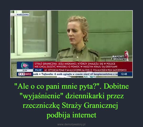 """""""Ale o co pani mnie pyta?"""". Dobitne """"wyjaśnienie"""" dziennikarki przez rzeczniczkę Straży Granicznej podbija internet –"""