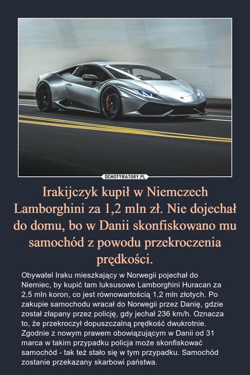 Irakijczyk kupił w Niemczech Lamborghini za 1,2 mln zł. Nie dojechał do domu, bo w Danii skonfiskowano mu samochód z powodu przekroczenia prędkości.