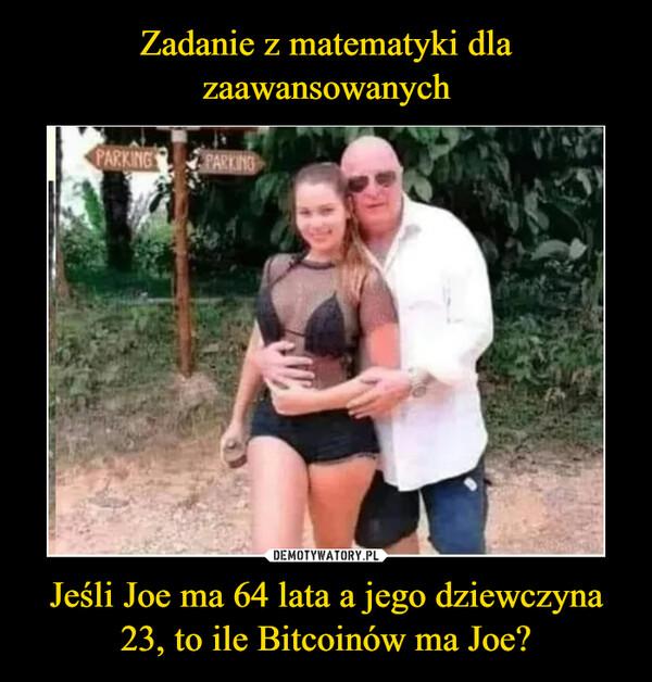 Jeśli Joe ma 64 lata a jego dziewczyna 23, to ile Bitcoinów ma Joe? –