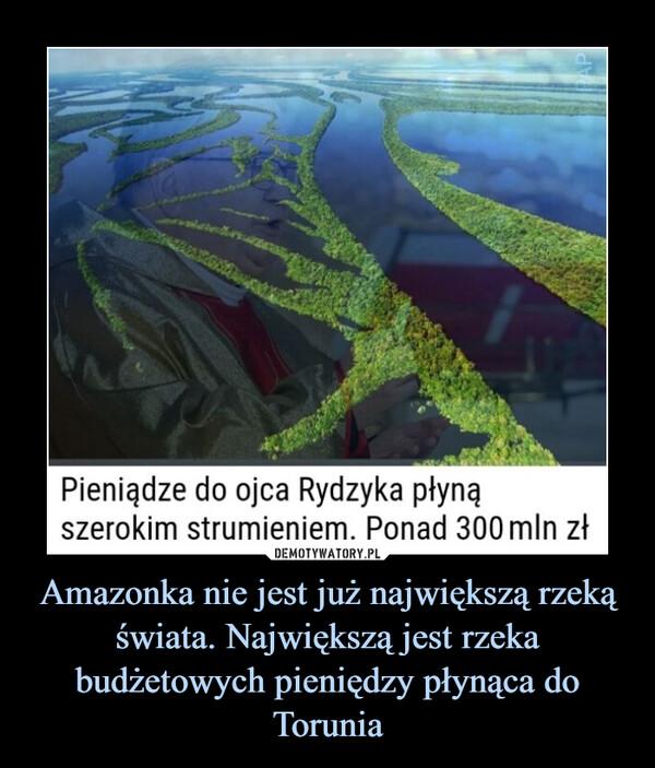 Amazonka nie jest już największą rzeką świata. Największą jest rzeka budżetowych pieniędzy płynąca do Torunia –