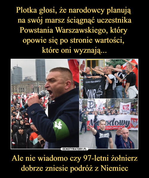 Plotka głosi, że narodowcy planują  na swój marsz ściągnąć uczestnika Powstania Warszawskiego, który  opowie się po stronie wartości,  które oni wyznają... Ale nie wiadomo czy 97-letni żołnierz dobrze zniesie podróż z Niemiec