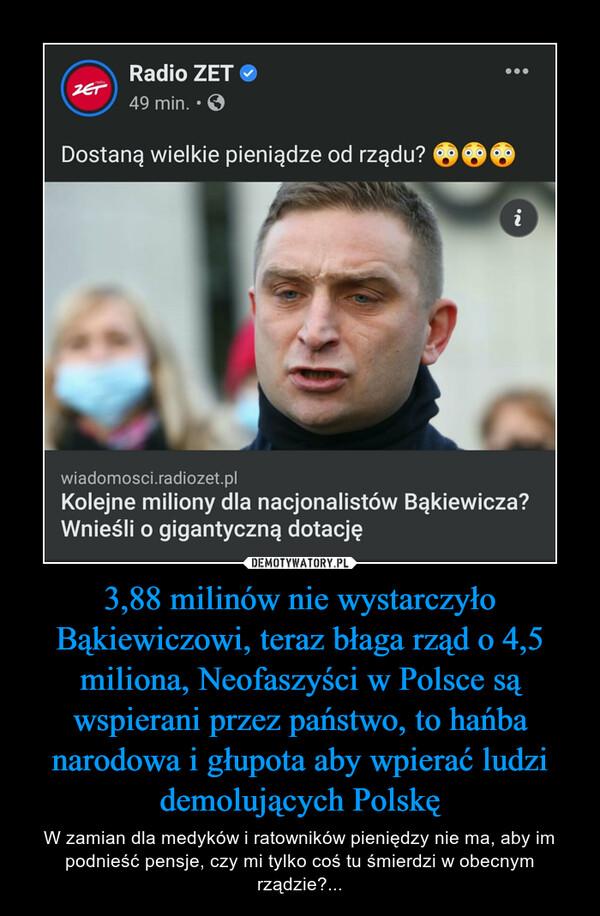 3,88 milinów nie wystarczyło Bąkiewiczowi, teraz błaga rząd o 4,5 miliona, Neofaszyści w Polsce są wspierani przez państwo, to hańba narodowa i głupota aby wpierać ludzi demolujących Polskę – W zamian dla medyków i ratowników pieniędzy nie ma, aby im podnieść pensje, czy mi tylko coś tu śmierdzi w obecnym rządzie?...