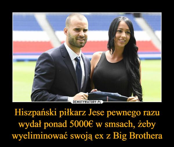 Hiszpański piłkarz Jese pewnego razu wydał ponad 5000€ w smsach, żeby wyeliminować swoją ex z Big Brothera –