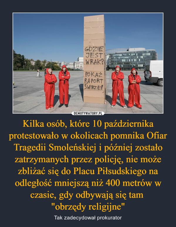 """Kilka osób, które 10 października protestowało w okolicach pomnika Ofiar Tragedii Smoleńskiej i później zostało zatrzymanych przez policję, nie może zbliżać się do Placu Piłsudskiego na odległość mniejszą niż 400 metrów w czasie, gdy odbywają się tam """"obrzędy religijne"""" – Tak zadecydował prokurator"""