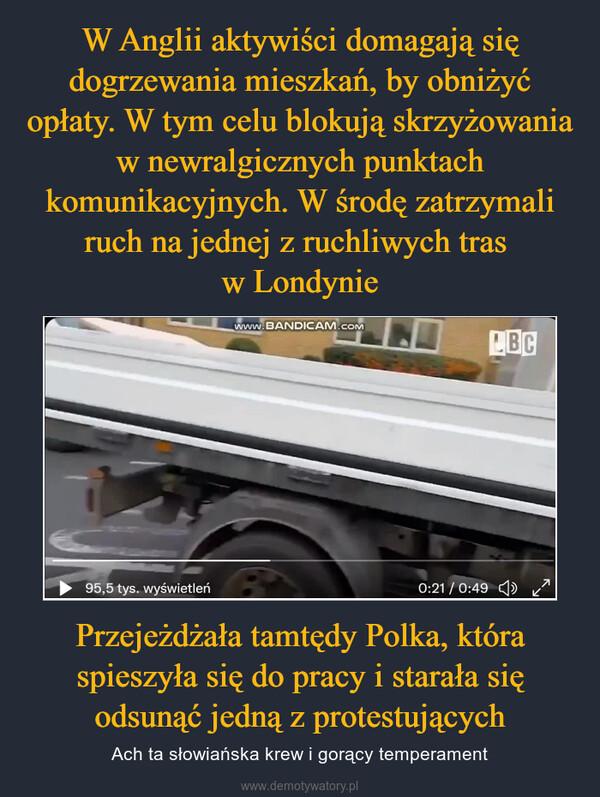 Przejeżdżała tamtędy Polka, która spieszyła się do pracy i starała się odsunąć jedną z protestujących – Ach ta słowiańska krew i gorący temperament