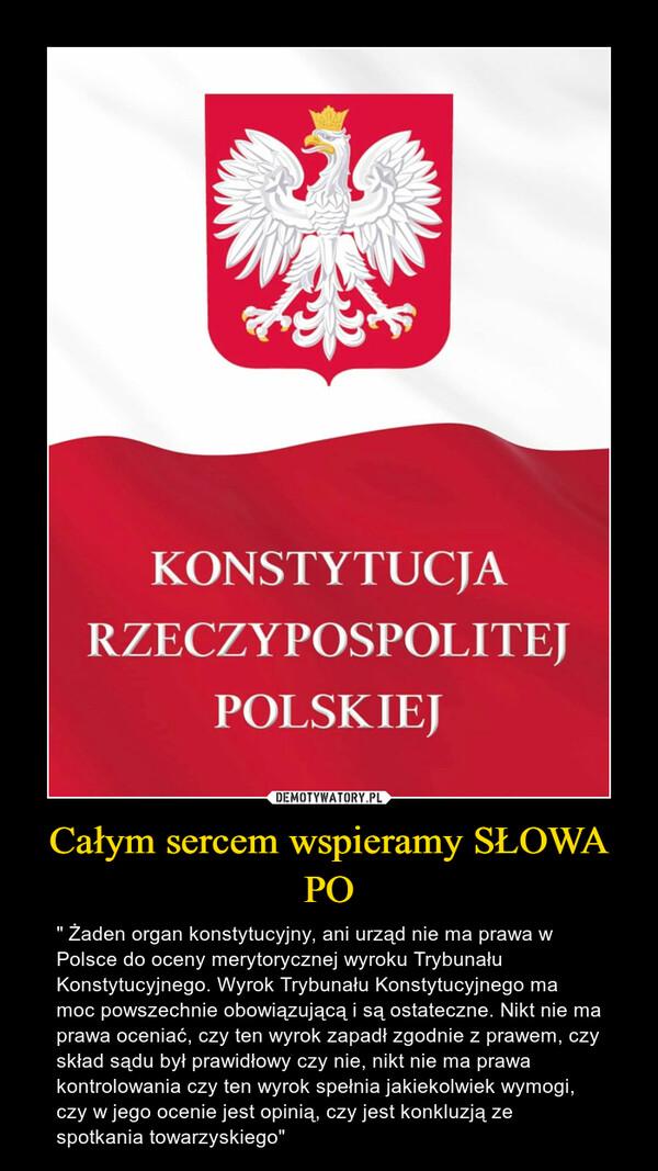 """Całym sercem wspieramy SŁOWA PO – """" Żaden organ konstytucyjny, ani urząd nie ma prawa w Polsce do oceny merytorycznej wyroku Trybunału Konstytucyjnego. Wyrok Trybunału Konstytucyjnego ma moc powszechnie obowiązującą i są ostateczne. Nikt nie ma prawa oceniać, czy ten wyrok zapadł zgodnie z prawem, czy skład sądu był prawidłowy czy nie, nikt nie ma prawa kontrolowania czy ten wyrok spełnia jakiekolwiek wymogi, czy w jego ocenie jest opinią, czy jest konkluzją ze spotkania towarzyskiego"""""""