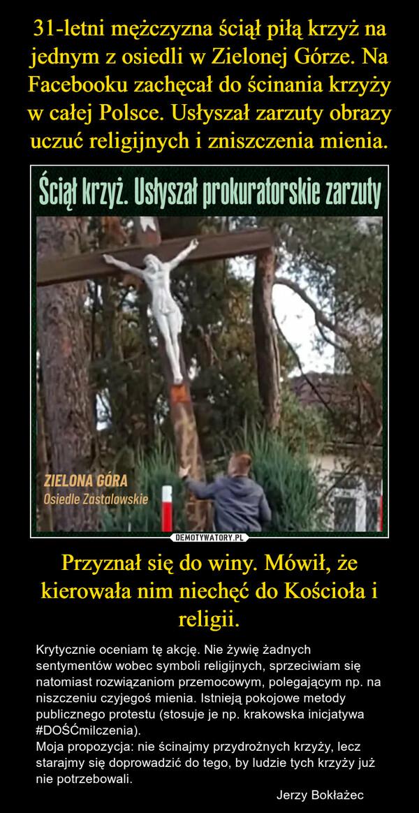 Przyznał się do winy. Mówił, że kierowała nim niechęć do Kościoła i religii. – Krytycznie oceniam tę akcję. Nie żywię żadnych sentymentów wobec symboli religijnych, sprzeciwiam się natomiast rozwiązaniom przemocowym, polegającym np. na niszczeniu czyjegoś mienia. Istnieją pokojowe metody publicznego protestu (stosuje je np. krakowska inicjatywa #DOŚĆmilczenia). Moja propozycja: nie ścinajmy przydrożnych krzyży, lecz starajmy się doprowadzić do tego, by ludzie tych krzyży już nie potrzebowali.                                                                   Jerzy Bokłażec
